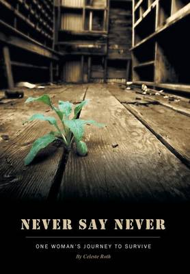 Never Say Never - One Woman's Journey to Survive by Celeste Roth