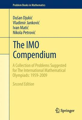 The IMO Compendium A Collection of Problems Suggested for The International Mathematical Olympiads: 1959-2009 Second Edition by Dusan Djukic, Vladimir Jankovic, Ivan Matic, Nikola Petrovic