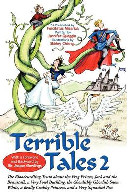Terrible Tales 2 The Bloodcurdling Truth about the Frog Prince, Jack and the Beanstalk, a Very Fowl Duckling, the Ghoulishly Ghoulish Snow White, a Really Crabby Princess, and a Very Squashed Pea by Associate Professor Jennifer (Fordham University School of Law) Gordon, Felicitatus Miserius