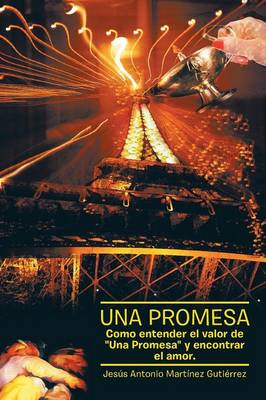 Una Promesa Como Entender El Valor de Una Promesa y Encontrar El Amor by Jesus Antonio Martinez Gutierrez
