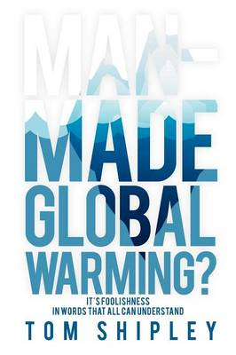 Man-Made Global Warming? It's Foolishness in Words That All Can Understand by Tom Shipley