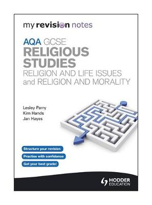 My Revision Notes: AQA GCSE Religious Studies: Religion and Life Issues and Religion and Morality by Lesley Parry, Kim Hands, Jan Hayes