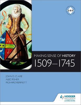 Making Sense of History: 1509-1745 by Alec Fisher, Richard Kennett, John Clare