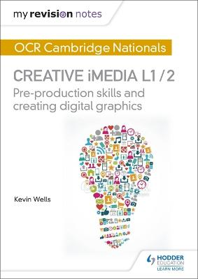 My Revision Notes: OCR Nationals in Creative iMedia L 1 / 2 Pre-production skills and Creating digital graphics by Kevin Wells