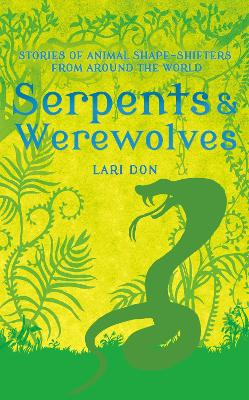 Serpents and Werewolves Tales of Animal Shape-shifters from Around the World by Lari Don