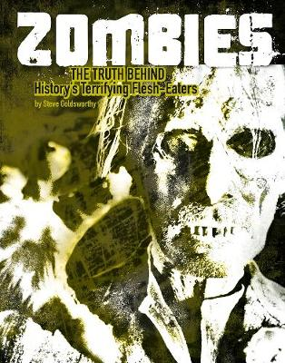 Zombies The Truth Behind History's Terrifying Flesh-Eaters by Steve Goldsworthy