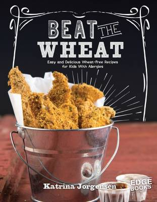 Beat the Wheat! Easy and Delicious Wheat-Free Recipes for Kids With Allergies by Katrina Jorgensen