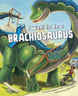 I Want to Be a Brachiosaurus by Thomas Kingsley Troupe