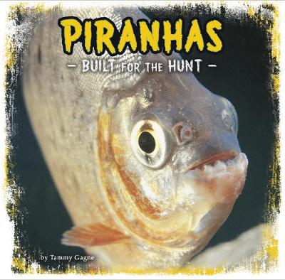 Piranhas Built for the Hunt by Tammy Gagne