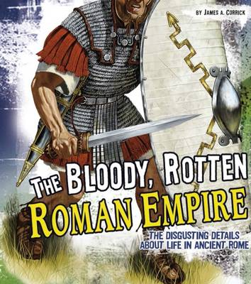 The Bloody, Rotten Roman Empire by James A. Corrick