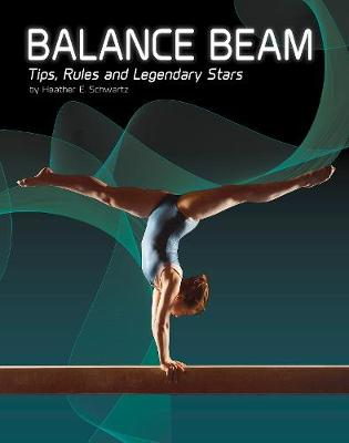 Balance Beam Tips, Rules, and Legendary Stars by Heather E. Schwartz