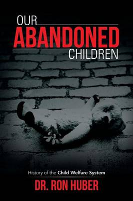 Our Abandoned Children History of the Child Welfare System by Ron Huber