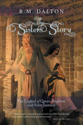 The Sisters' Story The Legend of Queen Brighton and Sister Jasmine by R M Dalton