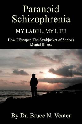 Paranoid Schizophrenia My Label, My Life by Dr Bruce Venter