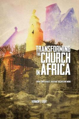Transforming the Church in Africa A New Contextually-relevant Discipleship Model by Vernon E. Light