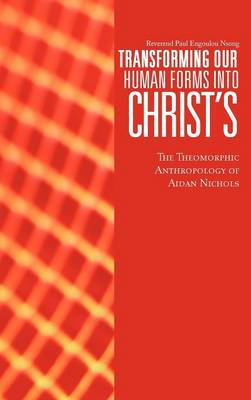 Transforming Our Human Forms Into Christ's The Theomorphic Anthropology of Aidan Nichols by Reverend Paul Engoulou Nsong