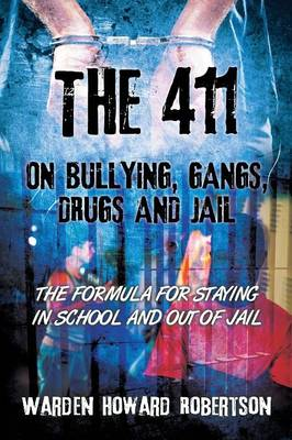The 411 on Bullying, Gangs, Drugs and Jail The Formula for Staying in School and Out of Jail by Warden Howard Robertson