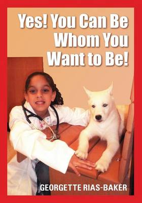 Yes! You Can Be Whom You Want to Be! by Georgette Rias Baker