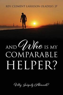 And Who Is My Comparable Helper? Why Iniquity Abounds? by Rev Clement Larrison Oladejo Jp