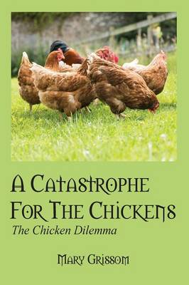 A Catastrophe for the Chickens The Chicken Dilemma by Mary Grissom