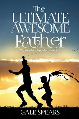 The Ultimate Awesome Father He Provides. He Guides. He Hides! by Gale Spears