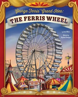 George Ferris' Grand Idea: The Ferris Wheel by Jenna Glatzer