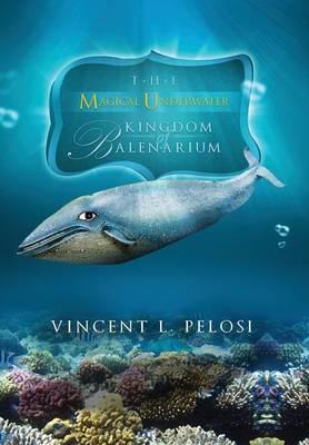 The Magical Underwater Kingdom of Balenarium by Vincent L Pelosi