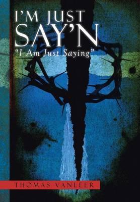 I'm Just Say'n ''I Am Just Saying'' by Thomas Vanleer