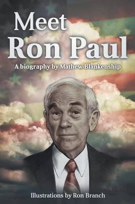 Meet Ron Paul A Biography by Mathew Blankenship by Mat Blankenship
