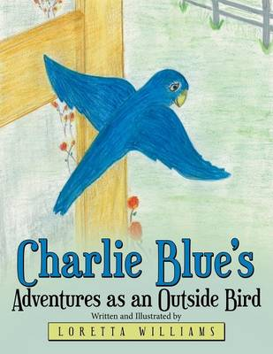 Charlie Blue's Adventures as an Outside Bird by Loretta Williams