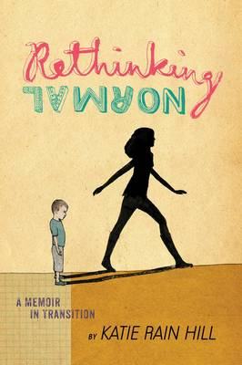 Rethinking Normal A Memoir in Transition by Katie Rain Hill