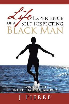 Life Experience of a Self Respecting Black Man Living in the United States of America by J Pierre