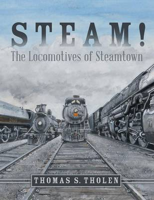 Steam! The Locomotives of Steamtown by Thomas S Tholen