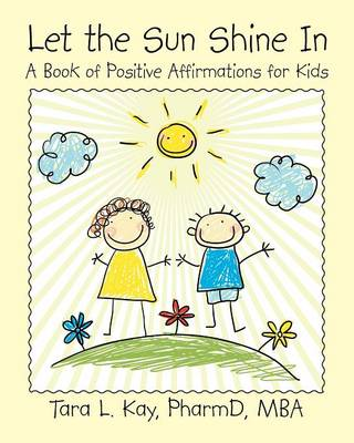 Let the Sun Shine in A Book of Positive Affirmations for Kids by Pharmd Mba, Tara Kay