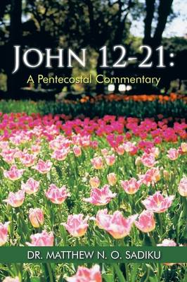 John 12-21 A Pentecostal Commentary by Dr Matthew N O Sadiku