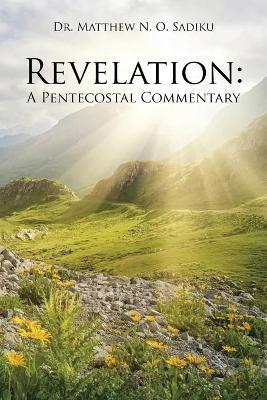 Revelation A Pentecostal Commentary by Dr Matthew N O Sadiku