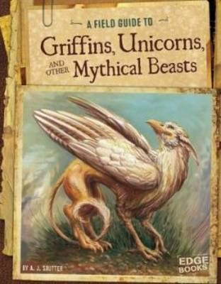 A Field Guide to Griffins, Unicorns, and Other Mythical Beasts by A J Sautter