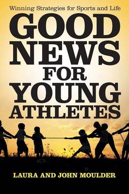 Good News for Young Athletes Winning Strategies for Sports and Life by Laura John Moulder