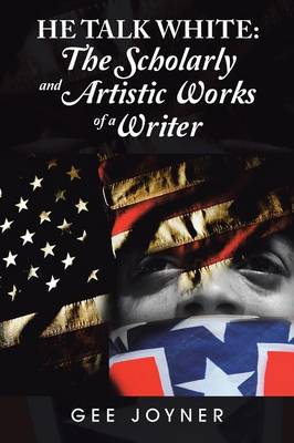 He Talk White The Scholarly and Artistic Works of a Writer by Gee Joyner