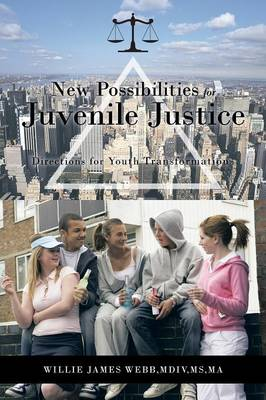 New Possibilities for Juvenile Justice Directions for Youth Transformation by Willie James Webb MDiv MS MA