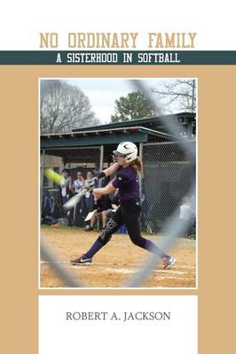 No Ordinary Family A Sisterhood in Softball by Robert A. Jackson