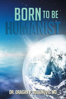 Born to be Humanist by Dr. Dragan P. Bogunovic MD