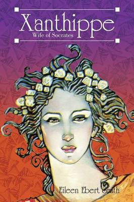 Xanthippe Wife of Socrates by Eileen Ebert Smith