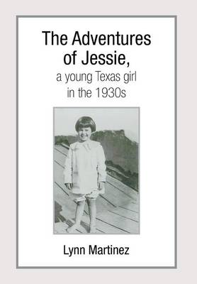 The Adventures of Jessie, a Young Texas Girl in the 1930s by Lynn Martinez