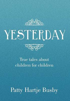 Yesterday True Tales about Children for Children by Patty Hartje Busby