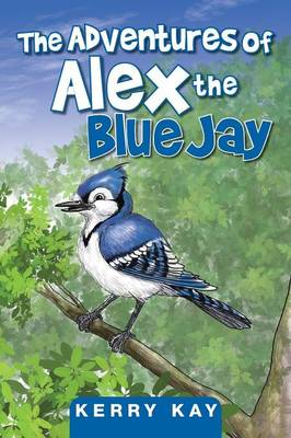 The Adventures of Alex the Blue Jay by Kerry Kay