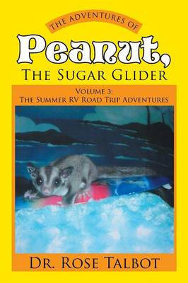 The Adventures of Peanut, the Sugar Glider Volume 3: The Summer RV Road Trip Adventures by Dr Rose Talbot