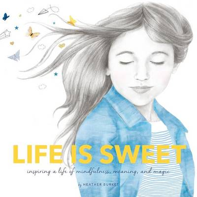 Life Is Sweet Inspiring a Life of Mindfulness, Meaning, and Magic by Heather Burket