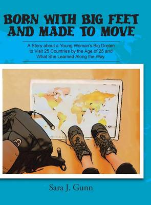 Born with Big Feet and Made to Move A Story about a Young Woman's Big Dream to Visit 25 Countries by the Age of 25 and What She Learned Along the Way by Sara J Gunn