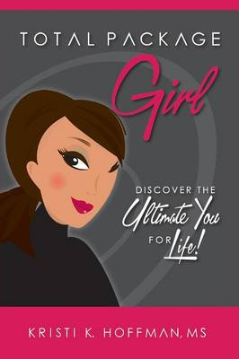 Total Package Girl Discover the Ultimate You for Life! by Kristi K Hoffman